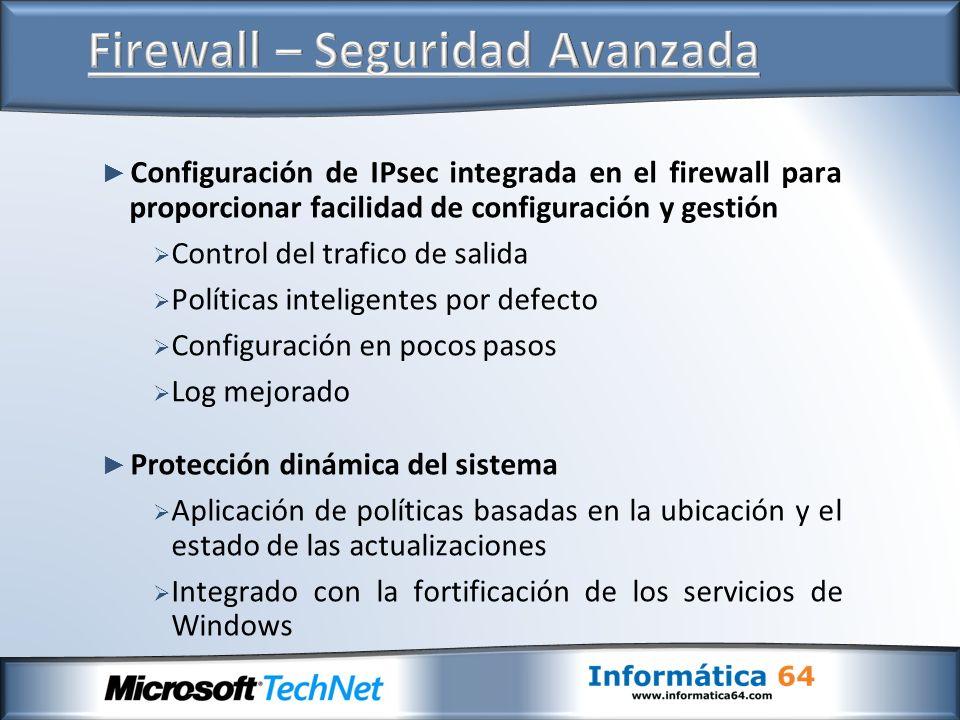 Configuración de IPsec integrada en el firewall para proporcionar facilidad de configuración y gestión Control del trafico de salida Políticas inteligentes por defecto Configuración en pocos pasos Log mejorado Protección dinámica del sistema Aplicación de políticas basadas en la ubicación y el estado de las actualizaciones Integrado con la fortificación de los servicios de Windows