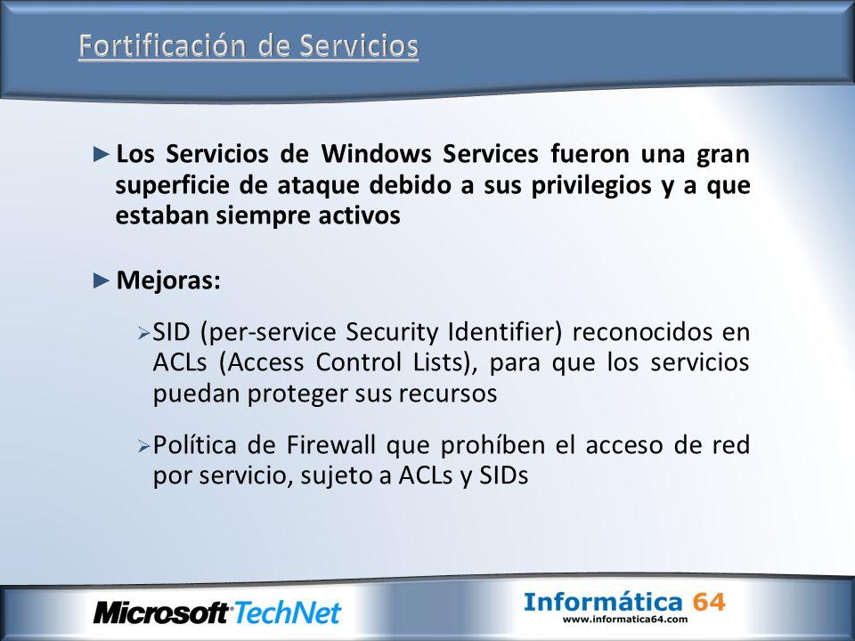 Los Servicios de Windows Services fueron una gran superficie de ataque debido a sus privilegios y a que estaban siempre activos Mejoras: SID (per-service Security Identifier) reconocidos en ACLs (Access Control Lists), para que los servicios puedan proteger sus recursos Política de Firewall que prohíben el acceso de red por servicio, sujeto a ACLs y SIDs