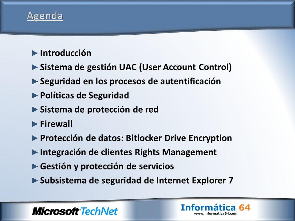 Introducción Sistema de gestión UAC (User Account Control) Seguridad en los procesos de autentificación Políticas de Seguridad Sistema de protección de red Firewall Protección de datos: Bitlocker Drive Encryption Integración de clientes Rights Management Gestión y protección de servicios Subsistema de seguridad de Internet Explorer 7
