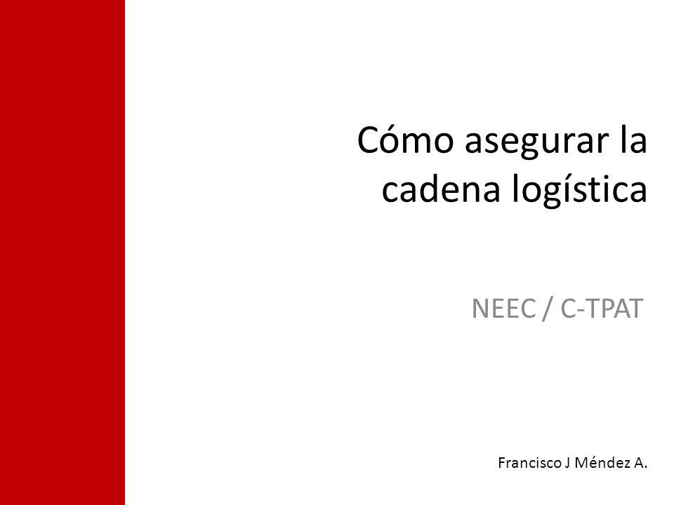 Cómo asegurar la cadena logística NEEC / C-TPAT Francisco J Méndez A.