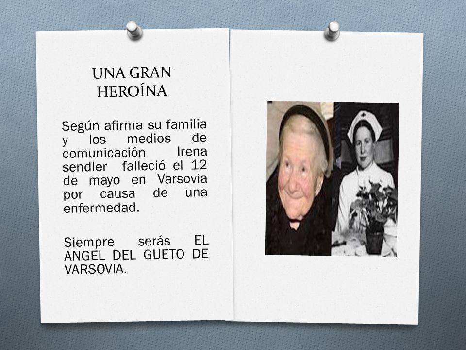 UNA GRAN HEROÍNA Según afirma su familia y los medios de comunicación Irena sendler falleció el 12 de mayo en Varsovia por causa de una enfermedad. Si
