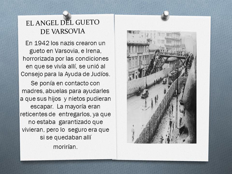 EL ANGEL DEL GUETO DE VARSOVIA En 1942 los nazis crearon un gueto en Varsovia, e Irena, horrorizada por las condiciones en que se vivía allí, se unió