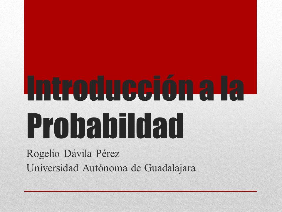 Introducción a la Probabildad Rogelio Dávila Pérez Universidad Autónoma de Guadalajara