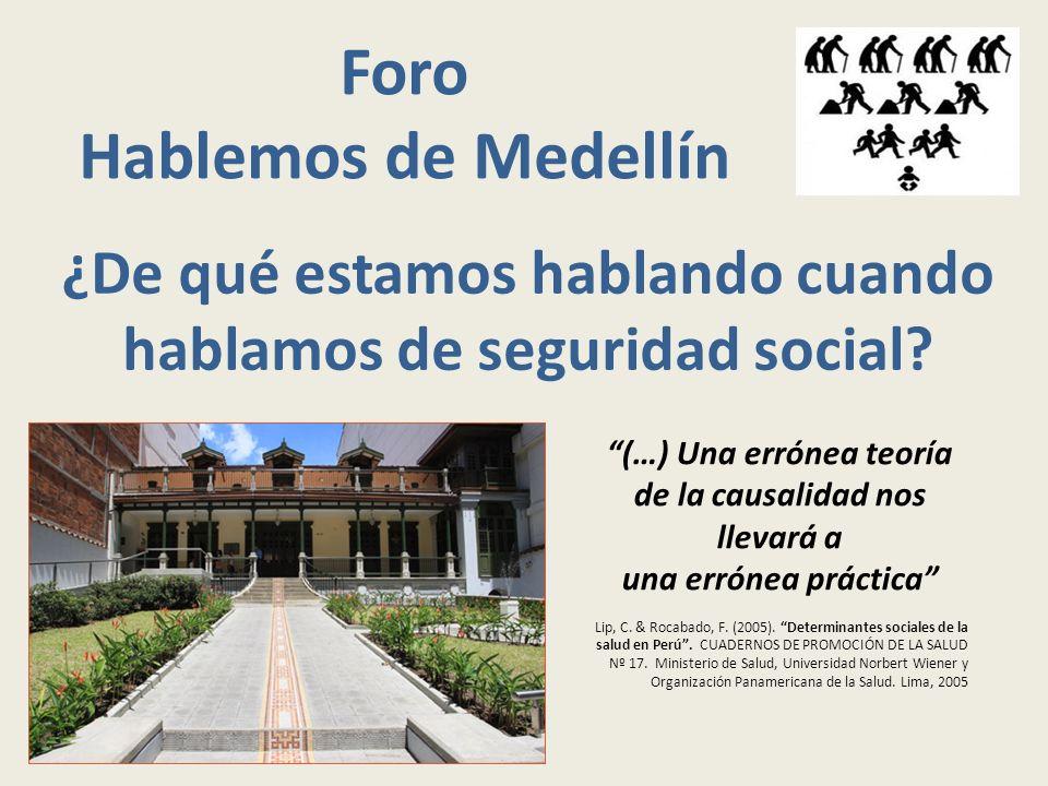 Foro Hablemos de Medellín ¿De qué estamos hablando cuando hablamos de seguridad social? (…) Una errónea teoría de la causalidad nos llevará a una erró