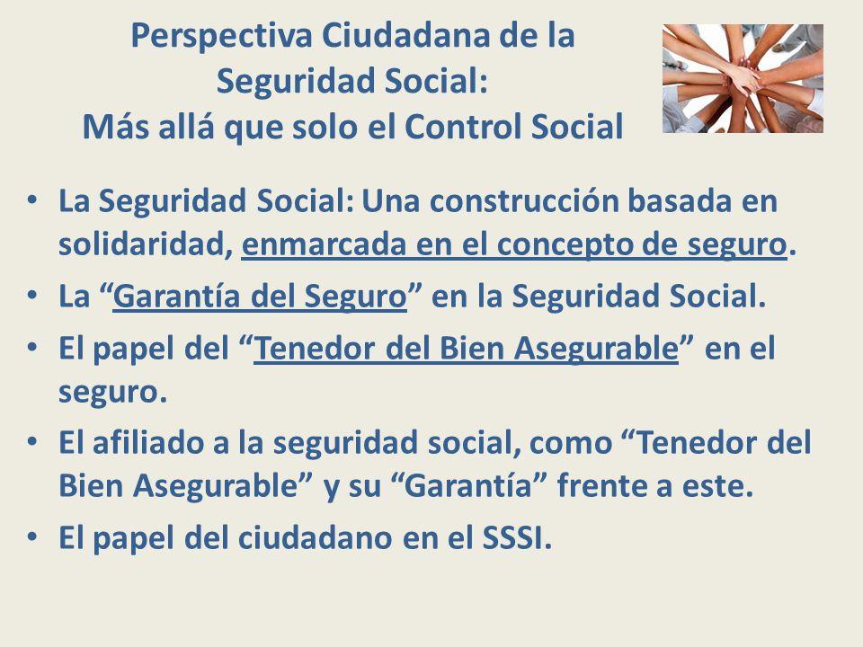 Perspectiva Ciudadana de la Seguridad Social: Más allá que solo el Control Social La Seguridad Social: Una construcción basada en solidaridad, enmarca