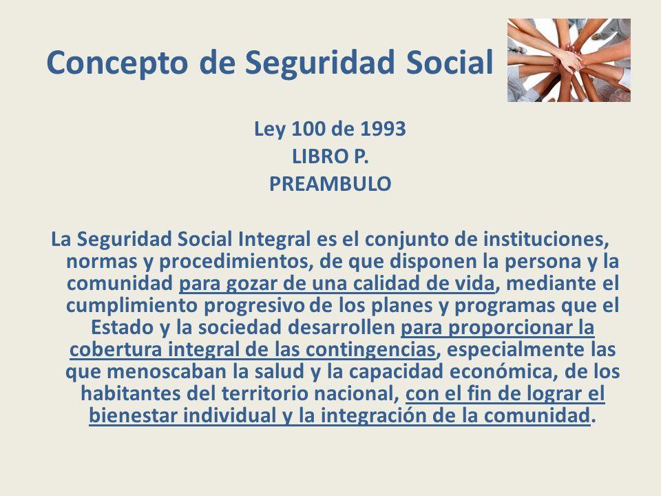 Concepto de Seguridad Social Ley 100 de 1993 LIBRO P. PREAMBULO La Seguridad Social Integral es el conjunto de instituciones, normas y procedimientos,