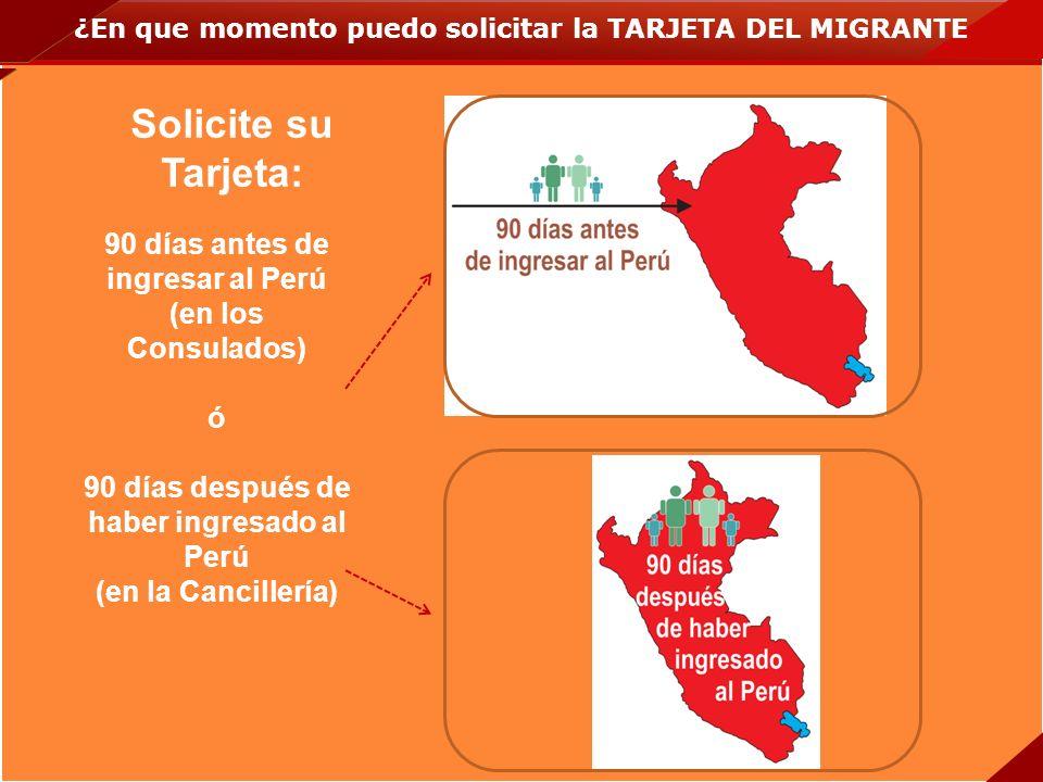 ¿En que momento puedo solicitar la TARJETA DEL MIGRANTE Solicite su Tarjeta: 90 días antes de ingresar al Perú (en los Consulados) ó 90 días después d