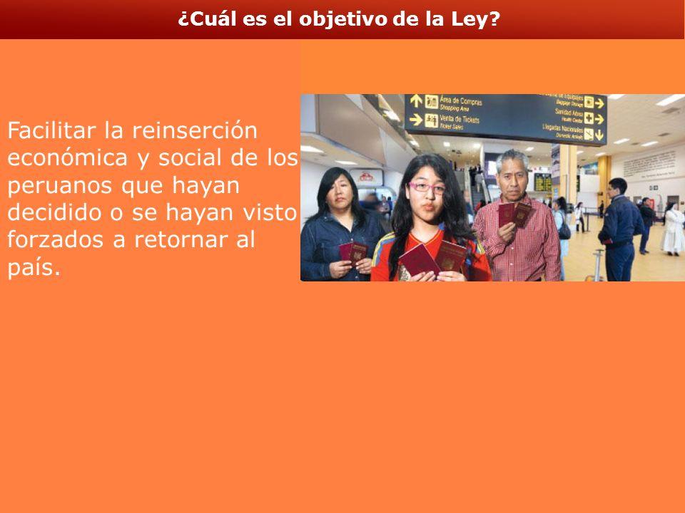 ¿Cuál es el objetivo de la Ley? sss Facilitar la reinserción económica y social de los peruanos que hayan decidido o se hayan visto forzados a retorna