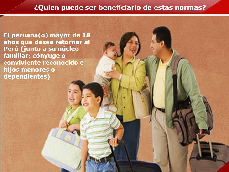 ¿Quién puede ser beneficiario de estas normas? El peruana(o) mayor de 18 años que desea retornar al Perú (junto a su núcleo familiar: cónyuge o conviv