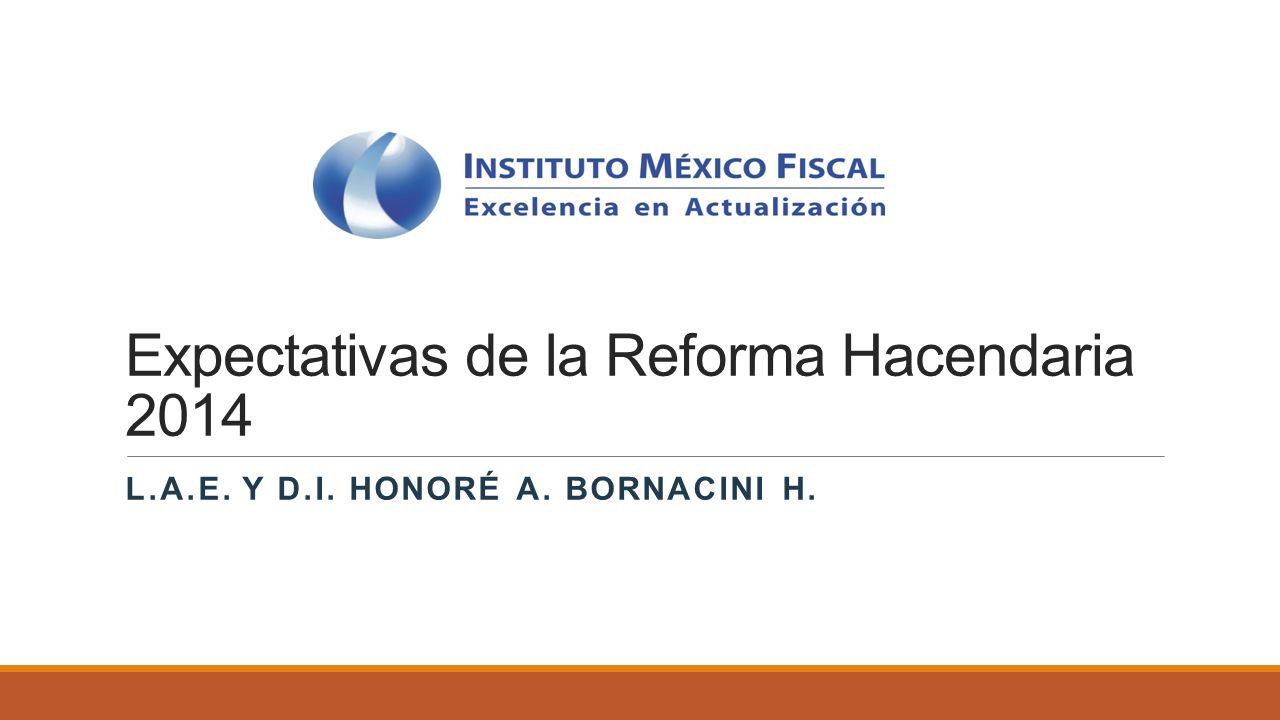 Expectativas de la Reforma Hacendaria 2014 L.A.E. Y D.I. HONORÉ A. BORNACINI H.
