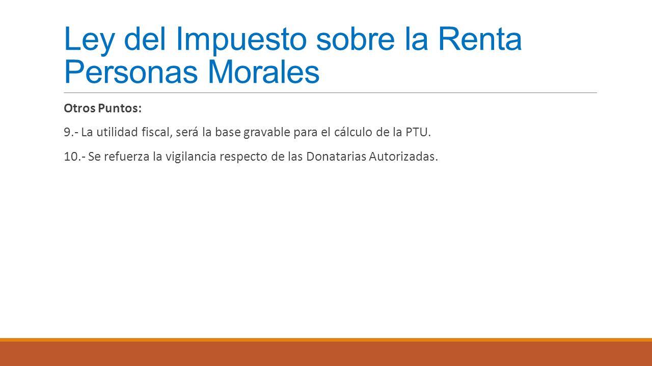 Ley del Impuesto sobre la Renta Personas Morales Otros Puntos: 9.- La utilidad fiscal, será la base gravable para el cálculo de la PTU. 10.- Se refuer