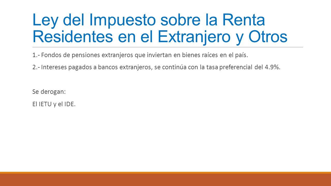 Ley del Impuesto sobre la Renta Residentes en el Extranjero y Otros 1.- Fondos de pensiones extranjeros que inviertan en bienes raíces en el país. 2.-