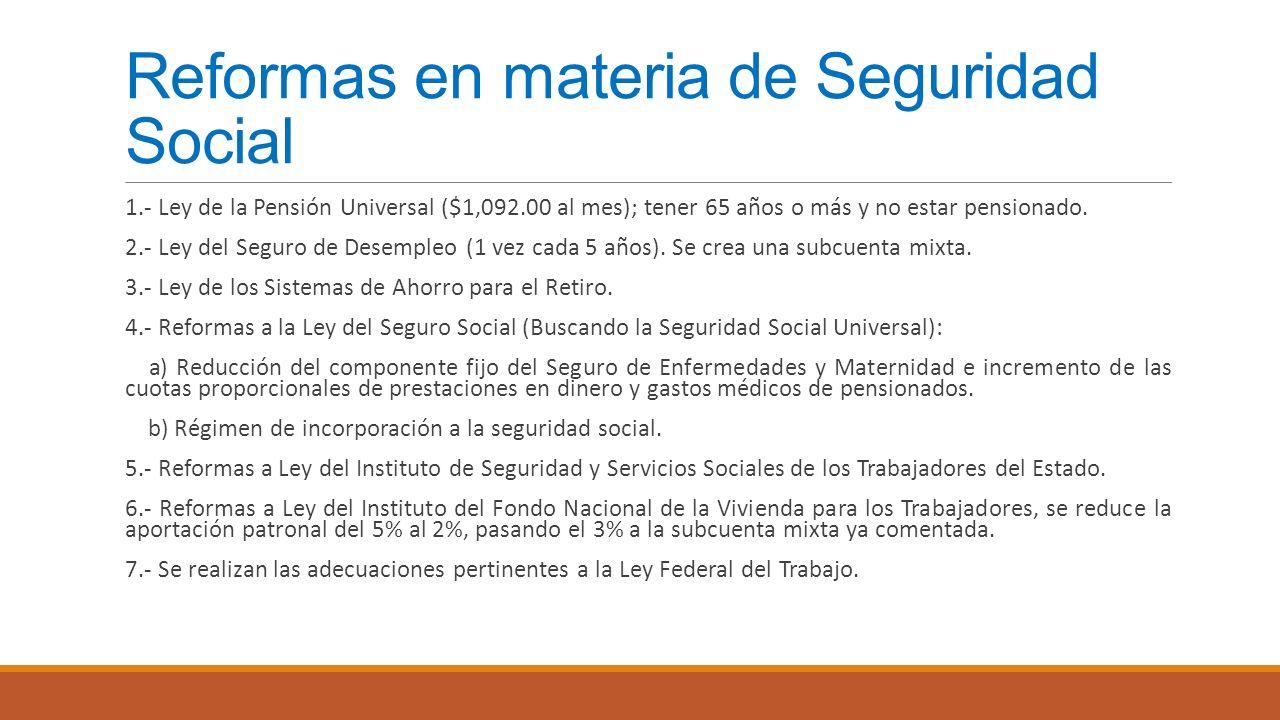 Reformas en materia de Seguridad Social 1.- Ley de la Pensión Universal ($1,092.00 al mes); tener 65 años o más y no estar pensionado. 2.- Ley del Seg