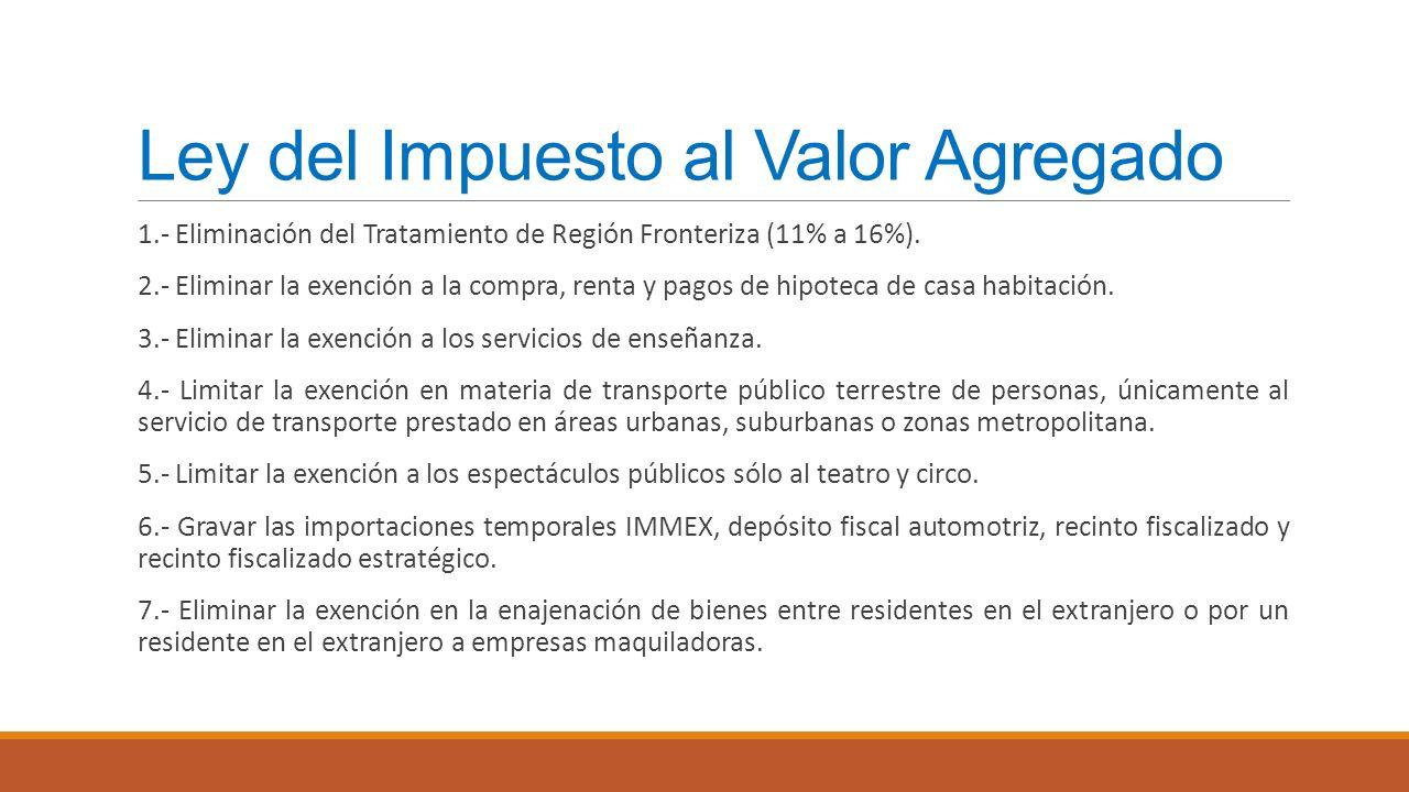 Ley del Impuesto al Valor Agregado 1.- Eliminación del Tratamiento de Región Fronteriza (11% a 16%). 2.- Eliminar la exención a la compra, renta y pag