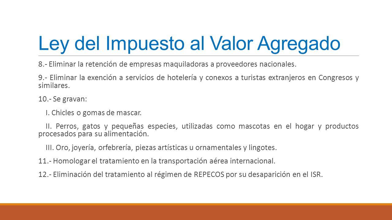 Ley del Impuesto al Valor Agregado 8.- Eliminar la retención de empresas maquiladoras a proveedores nacionales. 9.- Eliminar la exención a servicios d