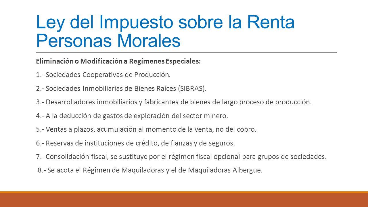 Ley del Impuesto sobre la Renta Personas Morales Eliminación o Modificación a Regímenes Especiales: 1.- Sociedades Cooperativas de Producción. 2.- Soc