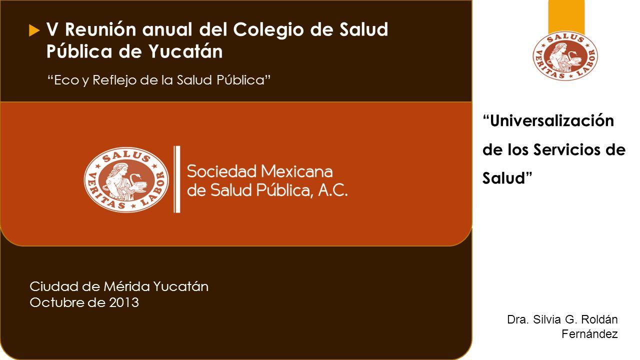 Eco y Reflejo de la Salud Pública Ciudad de Mérida Yucatán Octubre de 2013 Universalización de los Servicios de Salud V Reunión anual del Colegio de Salud Pública de Yucatán Dra.