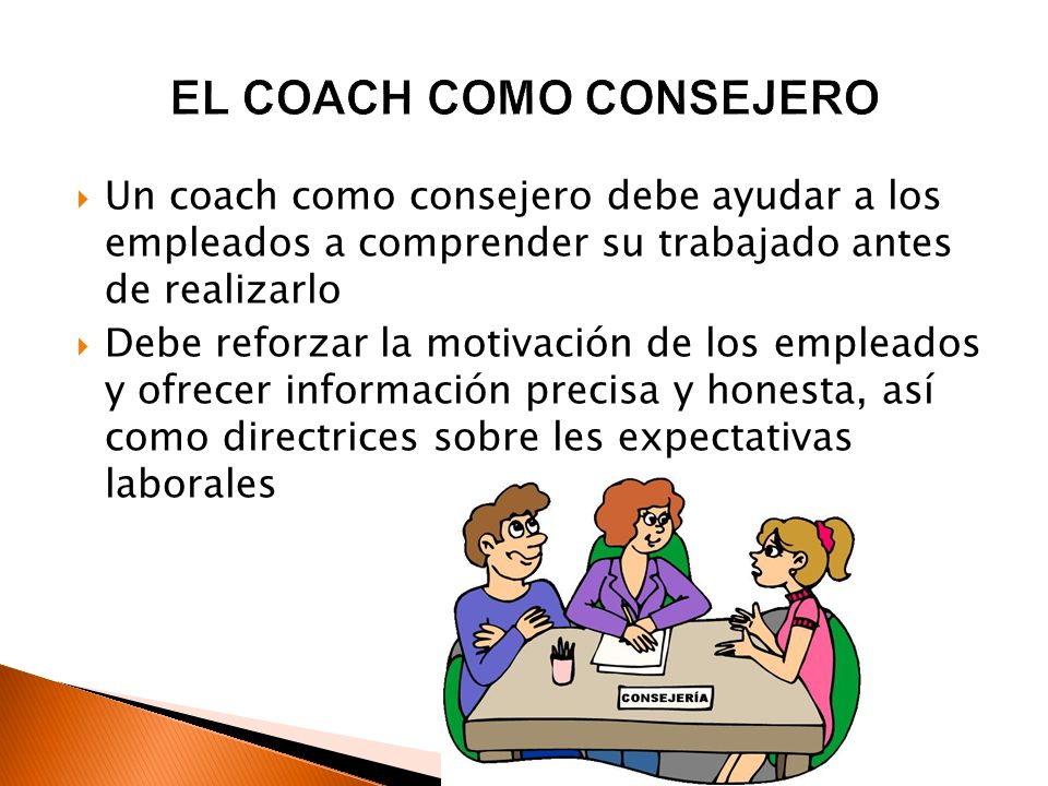 Un coach como consejero debe ayudar a los empleados a comprender su trabajado antes de realizarlo Debe reforzar la motivación de los empleados y ofrec
