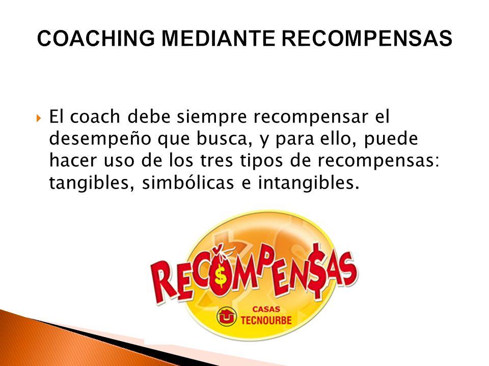 El coach debe siempre recompensar el desempeño que busca, y para ello, puede hacer uso de los tres tipos de recompensas: tangibles, simbólicas e intan