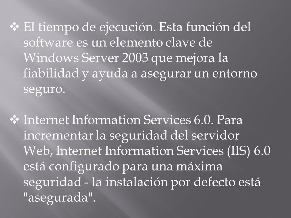 El tiempo de ejecución. Esta función del software es un elemento clave de Windows Server 2003 que mejora la fiabilidad y ayuda a asegurar un entorno s