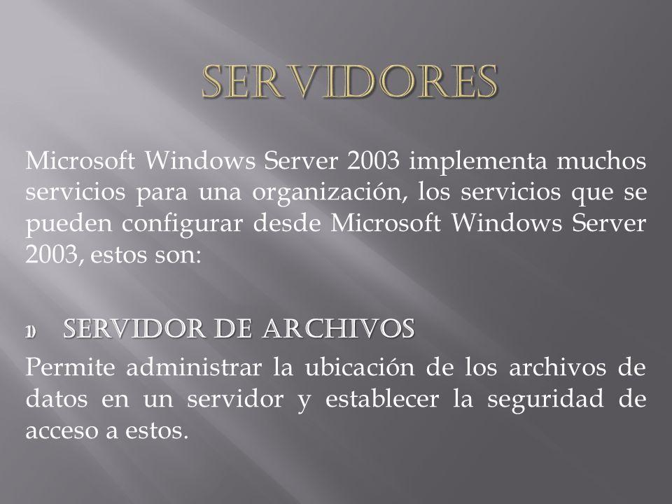 Microsoft Windows Server 2003 implementa muchos servicios para una organización, los servicios que se pueden configurar desde Microsoft Windows Server 2003, estos son: 1) Servidor de archivos Permite administrar la ubicación de los archivos de datos en un servidor y establecer la seguridad de acceso a estos.