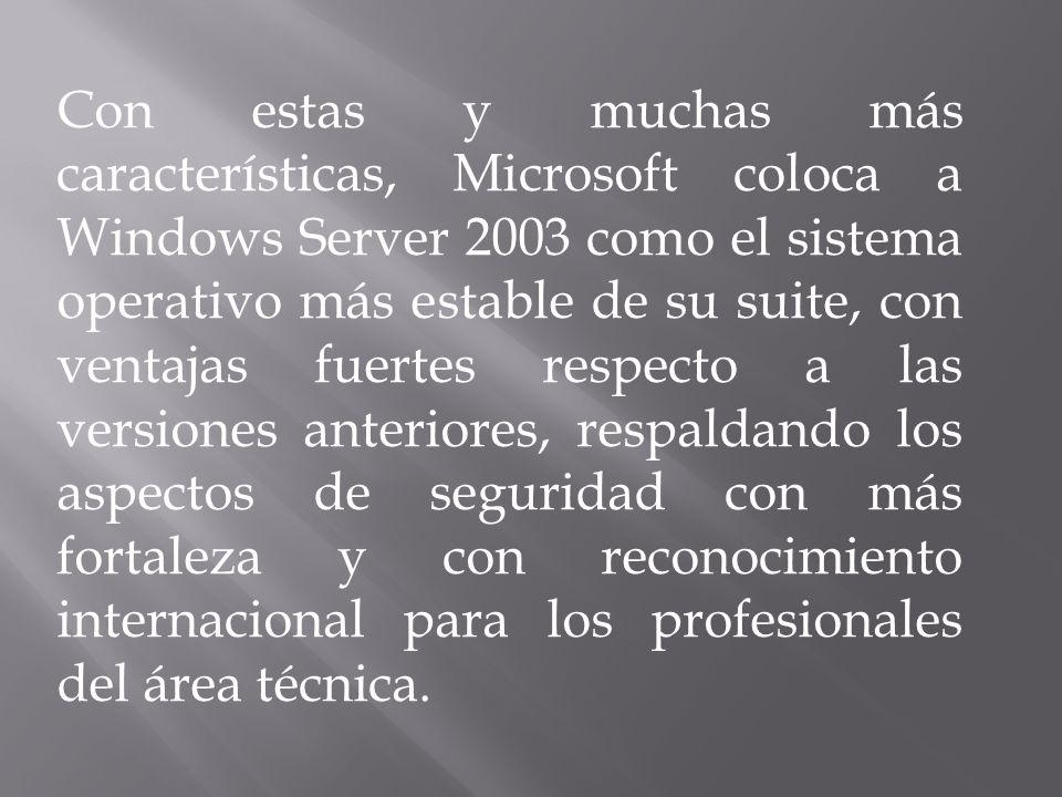 Con estas y muchas más características, Microsoft coloca a Windows Server 2003 como el sistema operativo más estable de su suite, con ventajas fuertes respecto a las versiones anteriores, respaldando los aspectos de seguridad con más fortaleza y con reconocimiento internacional para los profesionales del área técnica.
