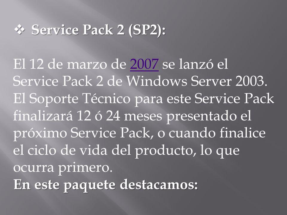 Service Pack 2 (SP2): Service Pack 2 (SP2): El 12 de marzo de 2007 se lanzó el Service Pack 2 de Windows Server 2003. El Soporte Técnico para este Ser