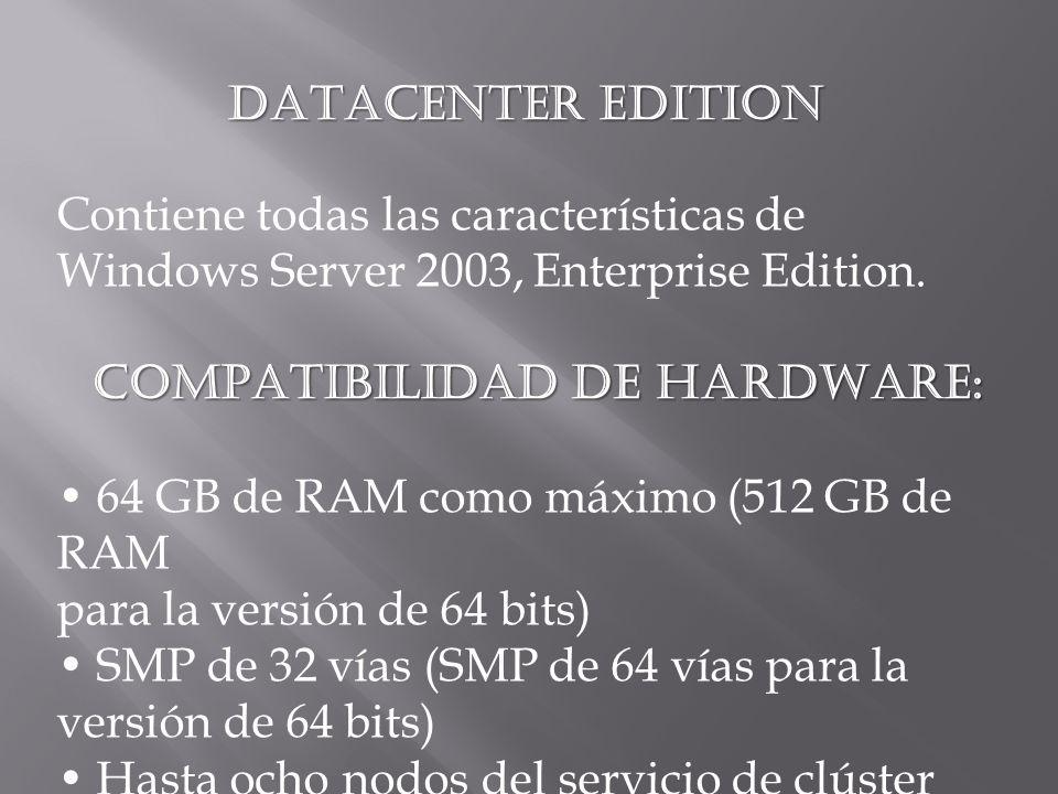 DATACENTER EDITION Contiene todas las características de Windows Server 2003, Enterprise Edition. COMPATIBILIDAD DE HARDWARE: 64 GB de RAM como máximo