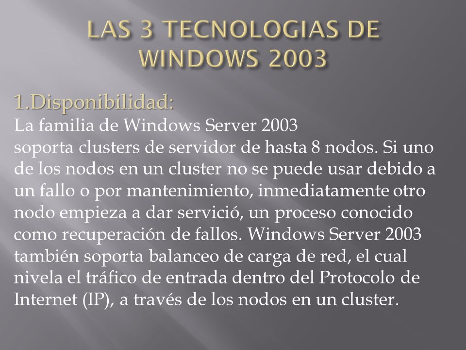 1.Disponibilidad: La familia de Windows Server 2003 soporta clusters de servidor de hasta 8 nodos. Si uno de los nodos en un cluster no se puede usar