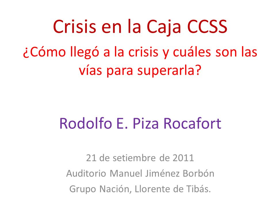 Crisis en la Caja CCSS ¿Cómo llegó a la crisis y cuáles son las vías para superarla? Rodolfo E. Piza Rocafort 21 de setiembre de 2011 Auditorio Manuel