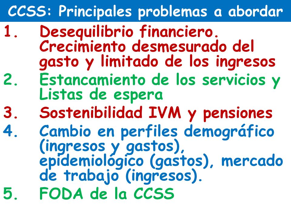 CCSS: Principales problemas a abordar 1.Desequilibrio financiero. Crecimiento desmesurado del gasto y limitado de los ingresos 2.Estancamiento de los