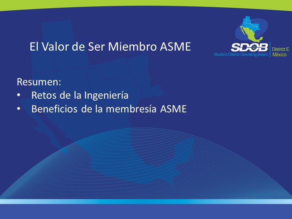 El Valor de Ser Miembro ASME Resumen: Retos de la Ingeniería Beneficios de la membresía ASME