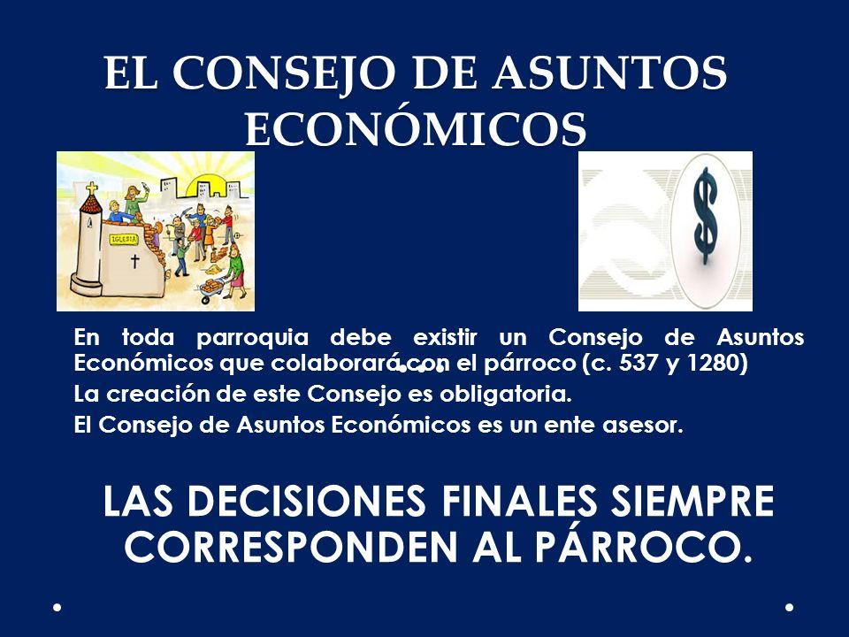 EL CONSEJO DE ASUNTOS ECONÓMICOS En toda parroquia debe existir un Consejo de Asuntos Económicos que colaborará con el párroco (c. 537 y 1280) La crea