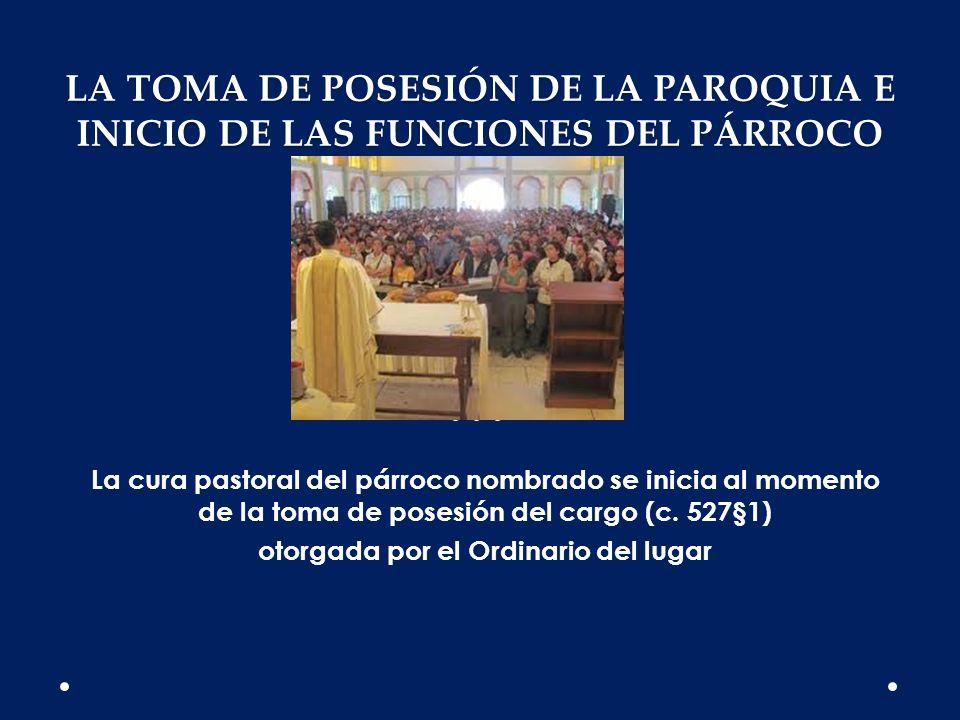 LA TOMA DE POSESIÓN DE LA PAROQUIA E INICIO DE LAS FUNCIONES DEL PÁRROCO La cura pastoral del párroco nombrado se inicia al momento de la toma de pose