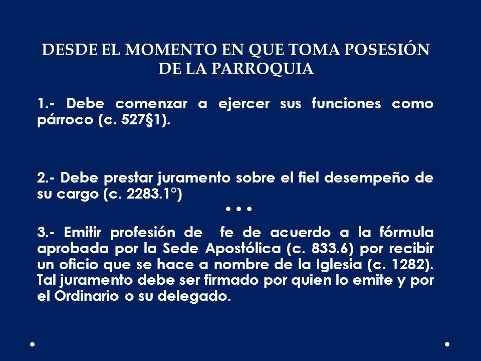 DESDE EL MOMENTO EN QUE TOMA POSESIÓN DE LA PARROQUIA 1.- Debe comenzar a ejercer sus funciones como párroco (c. 527§1). 2.- Debe prestar juramento so