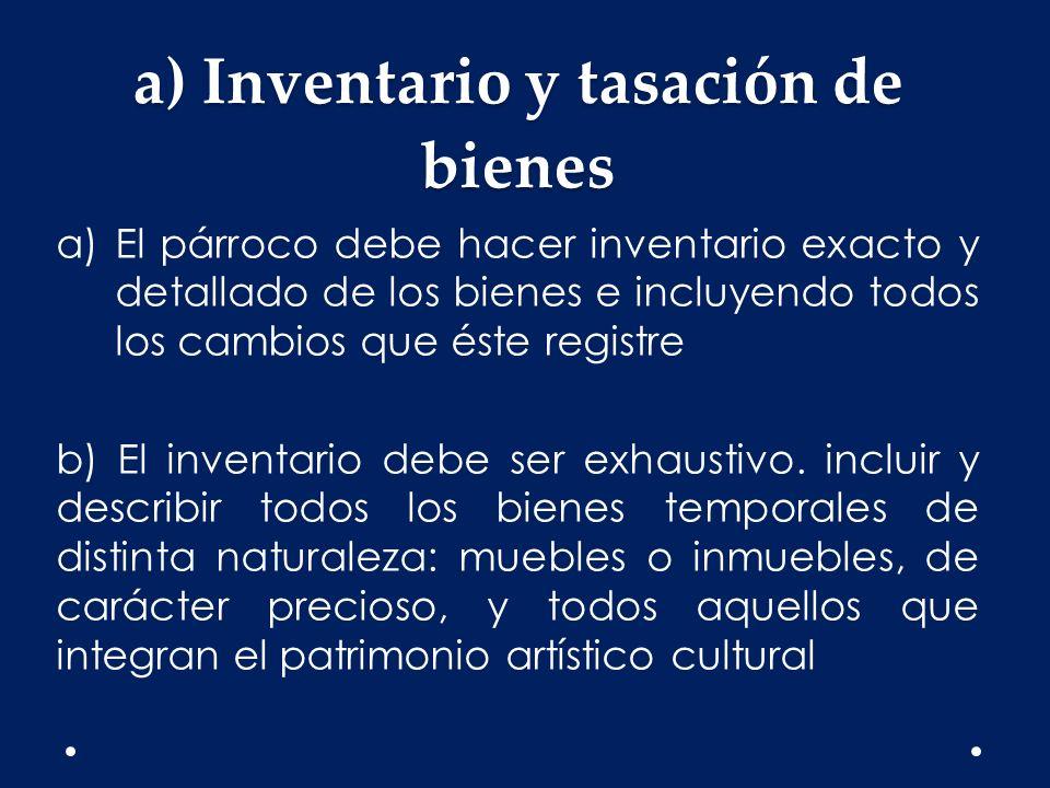 a) Inventario y tasación de bienes a)El párroco debe hacer inventario exacto y detallado de los bienes e incluyendo todos los cambios que éste registr