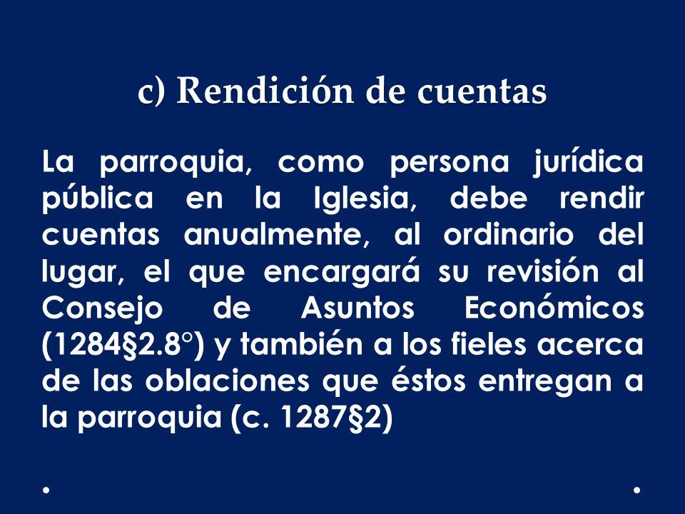 c) Rendición de cuentas La parroquia, como persona jurídica pública en la Iglesia, debe rendir cuentas anualmente, al ordinario del lugar, el que enca