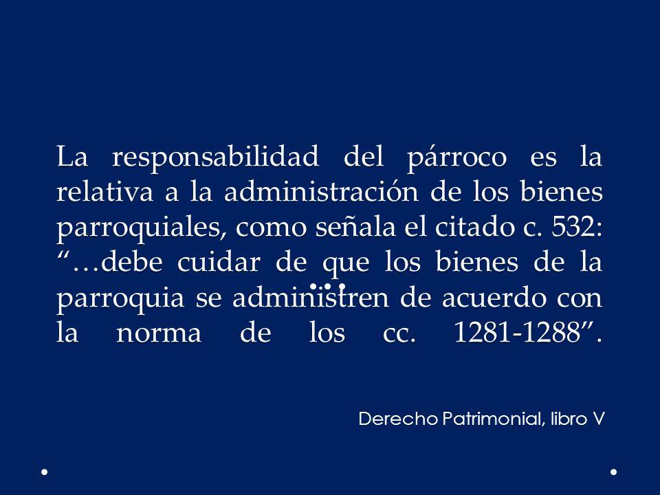 La responsabilidad del párroco es la relativa a la administración de los bienes parroquiales, como señala el citado c. 532: …debe cuidar de que los bi