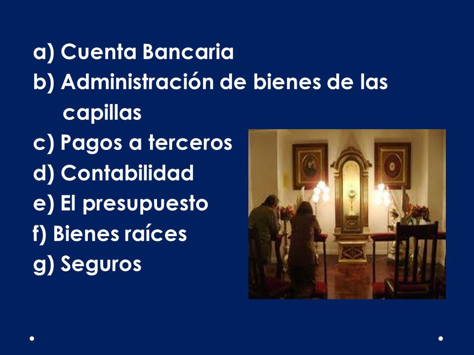 a) Cuenta Bancaria b) Administración de bienes de las capillas c) Pagos a terceros d) Contabilidad e) El presupuesto f) Bienes raíces g) Seguros