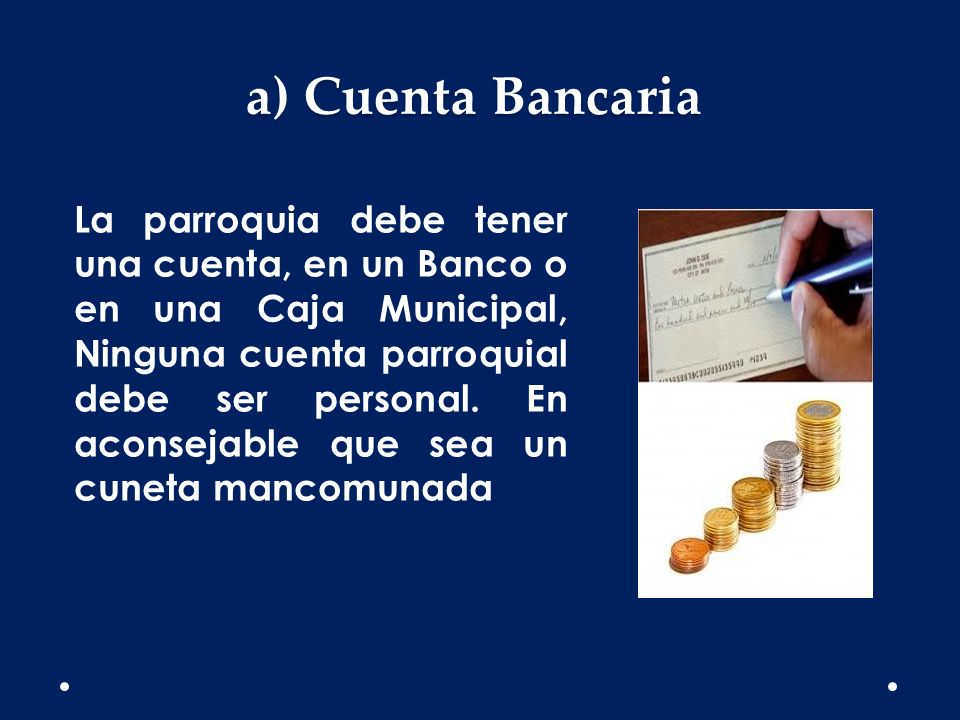 a) Cuenta Bancaria La parroquia debe tener una cuenta, en un Banco o en una Caja Municipal, Ninguna cuenta parroquial debe ser personal. En aconsejabl