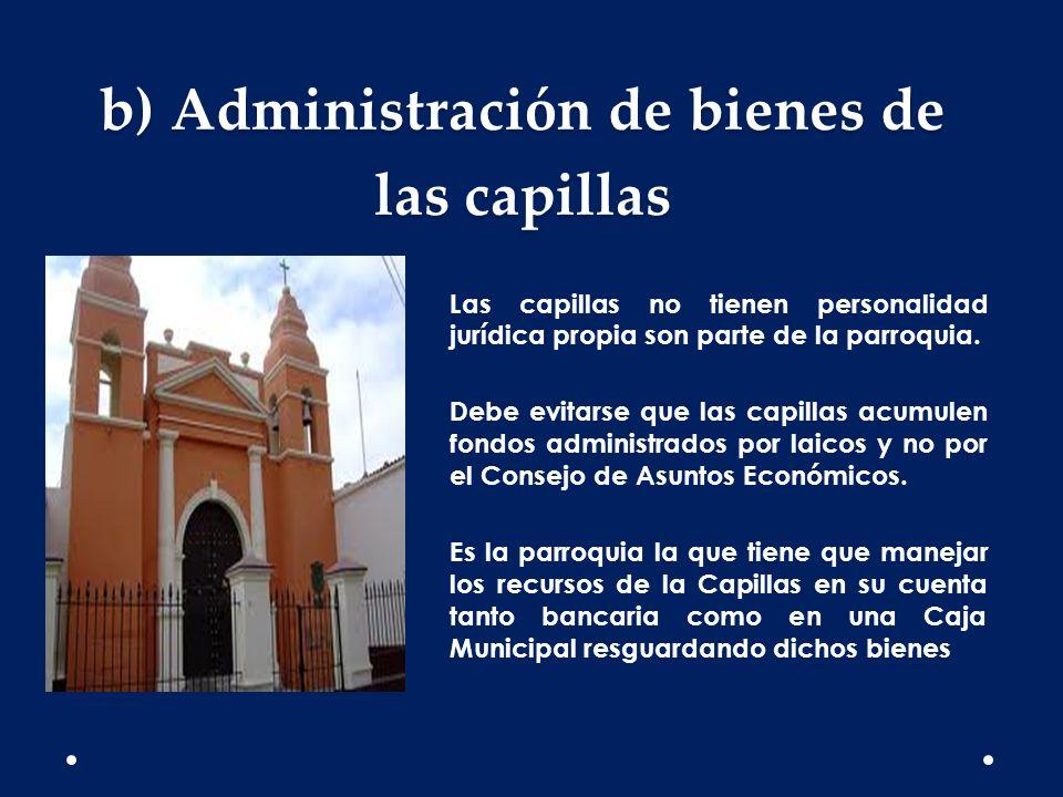 b) Administración de bienes de las capillas Las capillas no tienen personalidad jurídica propia son parte de la parroquia. Debe evitarse que las capil