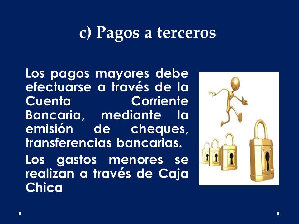c) Pagos a terceros Los pagos mayores debe efectuarse a través de la Cuenta Corriente Bancaria, mediante la emisión de cheques, transferencias bancari