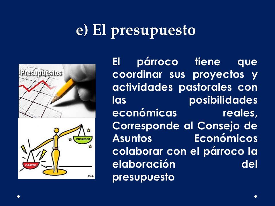 e) El presupuesto El párroco tiene que coordinar sus proyectos y actividades pastorales con las posibilidades económicas reales, Corresponde al Consej