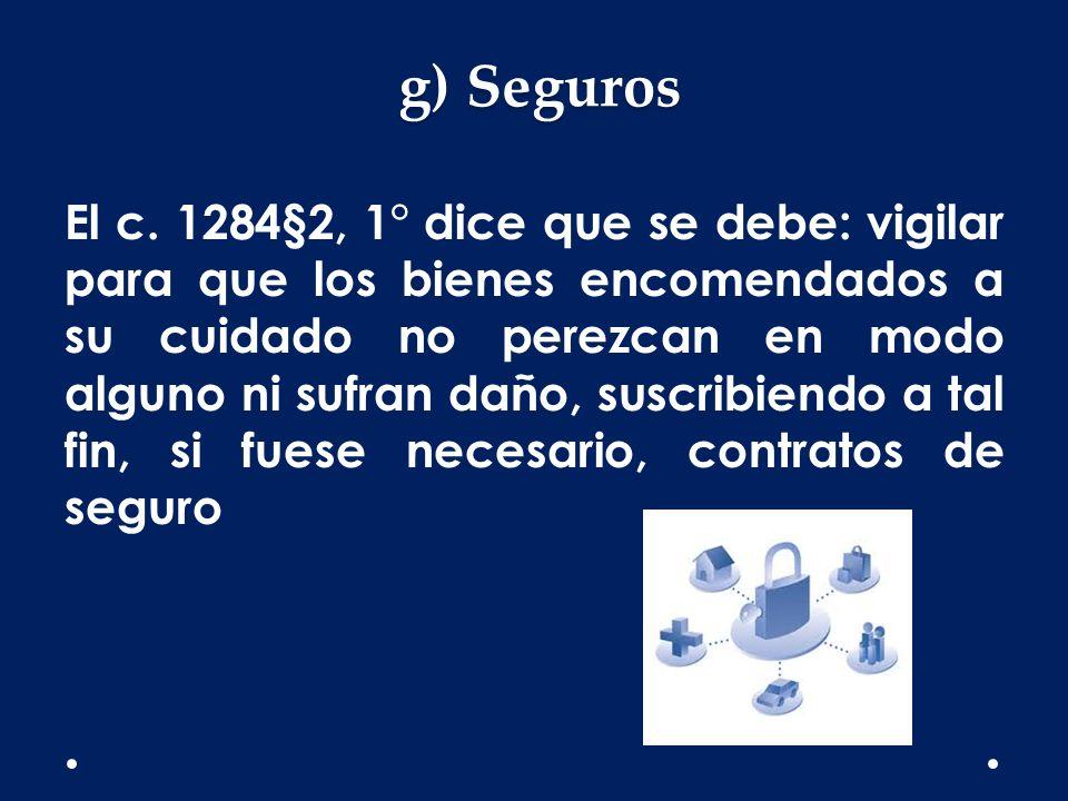 g) Seguros El c. 1284§2, 1° dice que se debe: vigilar para que los bienes encomendados a su cuidado no perezcan en modo alguno ni sufran daño, suscrib