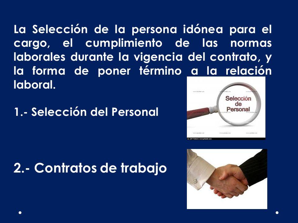 La Selección de la persona idónea para el cargo, el cumplimiento de las normas laborales durante la vigencia del contrato, y la forma de poner término