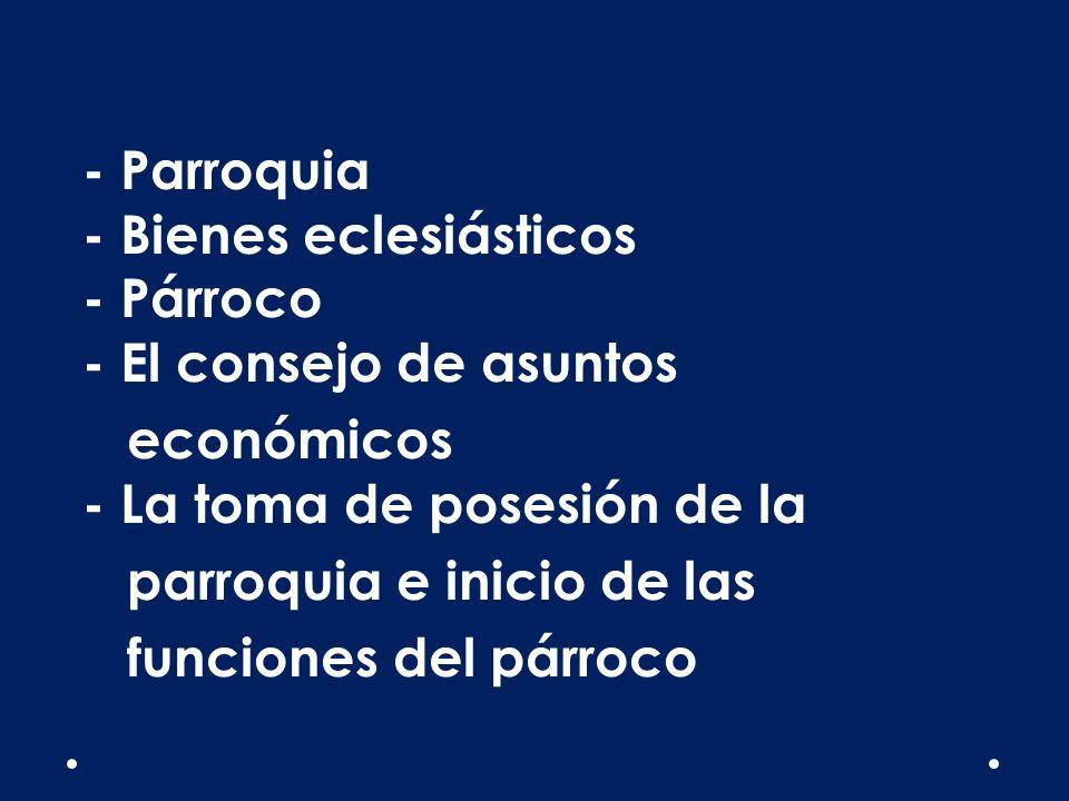 - Parroquia - Bienes eclesiásticos - Párroco - El consejo de asuntos económicos - La toma de posesión de la parroquia e inicio de las funciones del pá