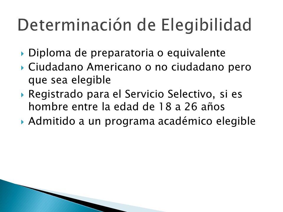 Diploma de preparatoria o equivalente Ciudadano Americano o no ciudadano pero que sea elegible Registrado para el Servicio Selectivo, si es hombre entre la edad de 18 a 26 años Admitido a un programa académico elegible