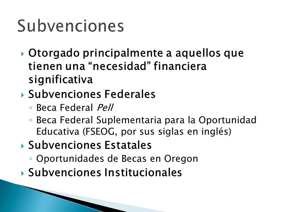 Otorgado principalmente a aquellos que tienen una necesidad financiera significativa Subvenciones Federales Beca Federal Pell Beca Federal Suplementaria para la Oportunidad Educativa (FSEOG, por sus siglas en inglés) Subvenciones Estatales Oportunidades de Becas en Oregon Subvenciones Institucionales