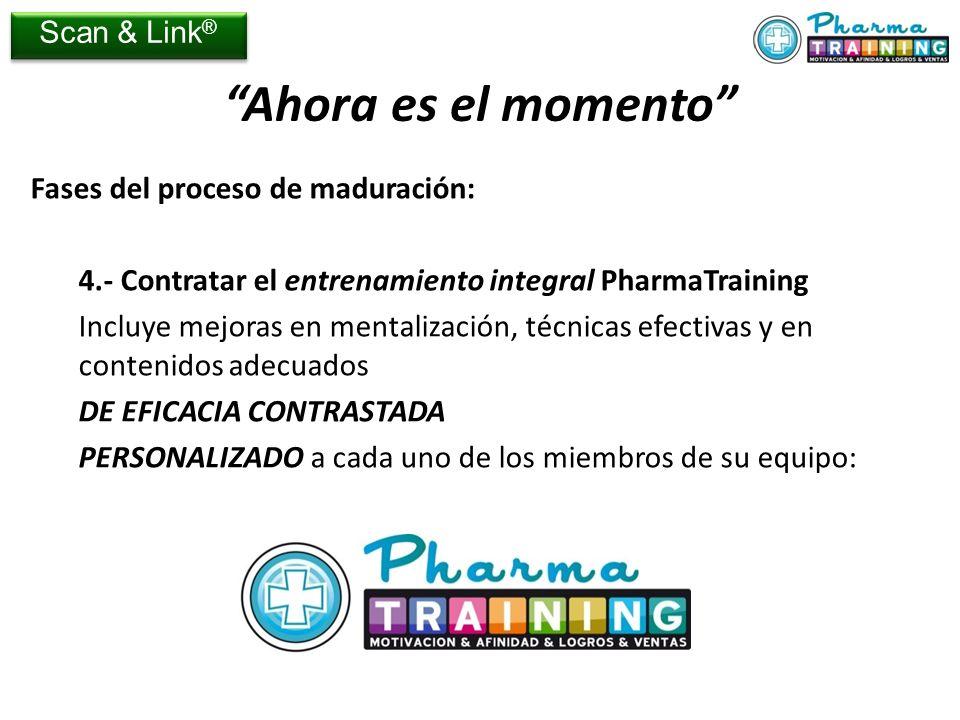 Fases del proceso de maduración: 4.- Contratar el entrenamiento integral PharmaTraining Incluye mejoras en mentalización, técnicas efectivas y en contenidos adecuados DE EFICACIA CONTRASTADA PERSONALIZADO a cada uno de los miembros de su equipo: Ahora es el momento Scan & Link ®