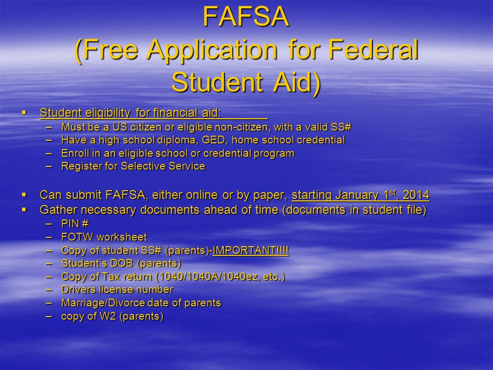 FAFSA (Free Application for Federal Student Aid) Student eligibility for financial aid: –M–M–M–Must be a US citizen or eligible non-citizen, with a valid SS# –H–H–H–Have a high school diploma, GED, home school credential –E–E–E–Enroll in an eligible school or credential program –R–R–R–Register for Selective Service Can submit FAFSA, either online or by paper, starting January 1st, 2014 Gather necessary documents ahead of time (documents in student file) –P–P–P–PIN # –F–F–F–FOTW worksheet –C–C–C–Copy of student SS# (parents)-IMPORTANT!!!.